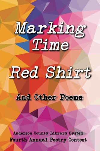 Marking Time, Red Shirt, And Other Poems: Anderson County Library System 4th Annual Poetry Contest (Volume 4)