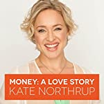 Money, A Love Story: Untangle Your Financial Woes and Create the Life You Really Want | Kate Northrup