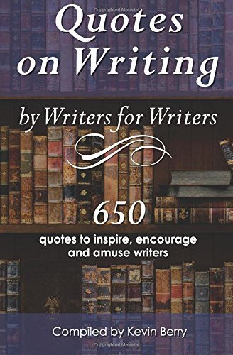 Quotes on Writing by Writers for Writers: 650 quotes to inspire, encourage and amuse writers