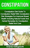 Constipation: Constipation Diet Guide To Constipation Relief With Constipation Diet Strategies For Improved Bowel Health Including Natural Foods And Herbal ... (Constipation Relief Remedies and Cure)