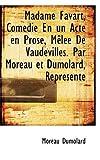 Madame Favart, Comédie en un Acte en Prose, Mêlée de Vaudevilles Par Moreau et Dumolard, Représenté, Moreau Dumolard, 1115058282