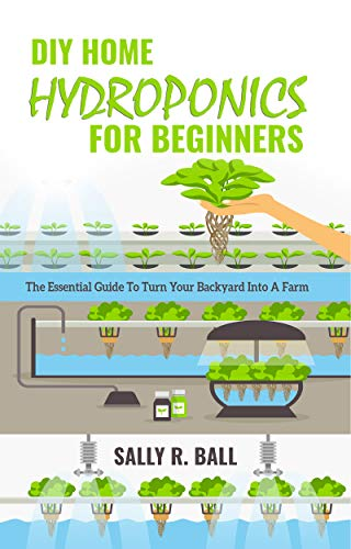 DIY Home Hydroponics For Beginners: The Essential Guide To Turn Your Backyard Into A Farm by [Ball, Sally R.]