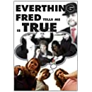 Everything Fred Tells Me is True