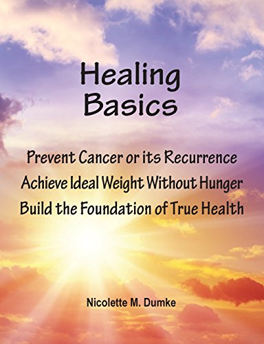 Healing Basics: Prevent Cancer or its Recurrence, Achieve Ideal Weight Without Hunger, Build the Foundation of True Health by Nicolette M Dumke