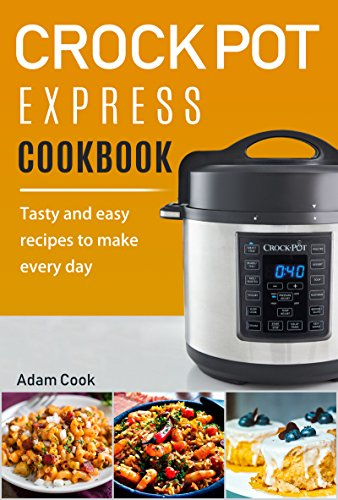 Crock Pot Express Cookbook: Tasty and Easy Recipes to Make Every Day by Adam Cook