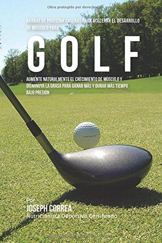 Descargar Libro Barras De Proteina Caseras Para Acelerar El Desarrollo De Musculo Para Golf: Aumente Naturalmente El Crecimiento De Musculo Y Disminuya La Grasa Para Ganar Mas Y Durar Mas Tiempo Bajo Presion Desconocido