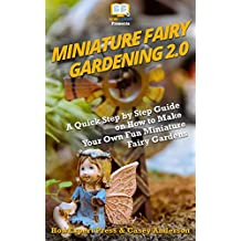 Miniature Fairy Gardening 2.0: A Quick Step by Step Guide on How to Make Your Own Fun Miniature Fairy Gardens