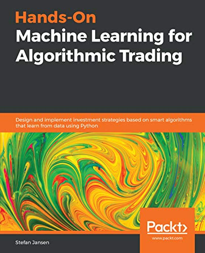 Hands-On Machine Learning for Algorithmic Trading: Design and implement investment strategies based on smart algorithms that learn from data using Python -