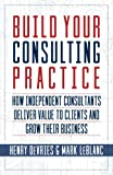 img - for Build Your Consulting Practice: How Independent Consultants Deliver Value to Clients and Grow Their Business book / textbook / text book