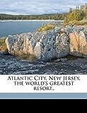 Atlantic City, New Jersey, the World's Greatest Resort, Atlantic City Publicity Bureau [From Ol, 1149844280