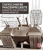 Ueberschwere Panzerprojekte: Konzepte und Entwuerfe der Wehrmacht