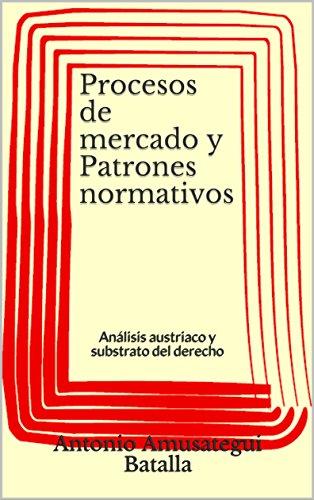 Procesos de mercado y Patrones normativos: Análisis austriaco y substrato del derecho (Spanish Edition