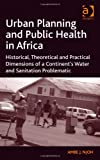 Urban Planning and Public Health in Africa : Historical Theorectical and Practical Dimensions of A Continent's Water and Sanitation Problematic, Njoh, Ambe J., 1409443183