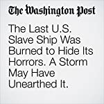 The Last U.S. Slave Ship Was Burned to Hide Its Horrors. A Storm May Have Unearthed It. | Cleve R. Wootson Jr.