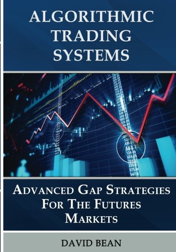 Algorithmic Trading Systems: Advanced Gap Strategies for the Futures Markets by Bean David