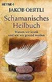 Schamanisches Heilbuch: Warum wir krank und wie wir gesund werden