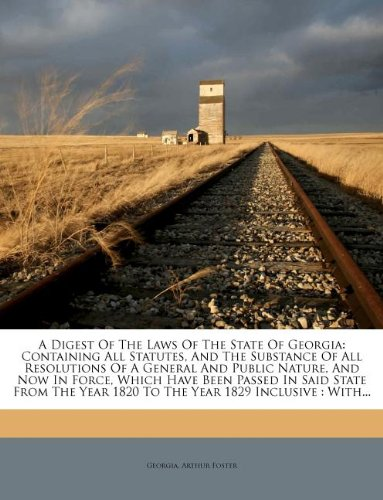 A Digest Of The Laws Of The State Of Georgia: Containing All Statutes, And The Substance Of All Resolutions Of A General And Public Nature, And Now In ... 1820 To The Year 1829 Inclusive : With... pdf epub