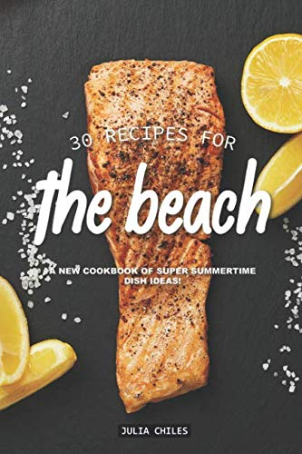 30 Recipes for the Beach: A New Cookbook of Super Summertime Dish Ideas! by Julia Chiles