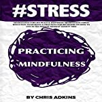 #STRESS: Mindfulness for Life Peace and Happiness: Mindfulness Stress Reduction Techniques and Practices for Beginners on How to Live in the Present | Chris Adkins