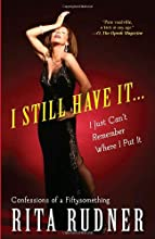 I Still Have It . . . I Just Can't Remember Where I Put It: Confessions of a Fiftysomething