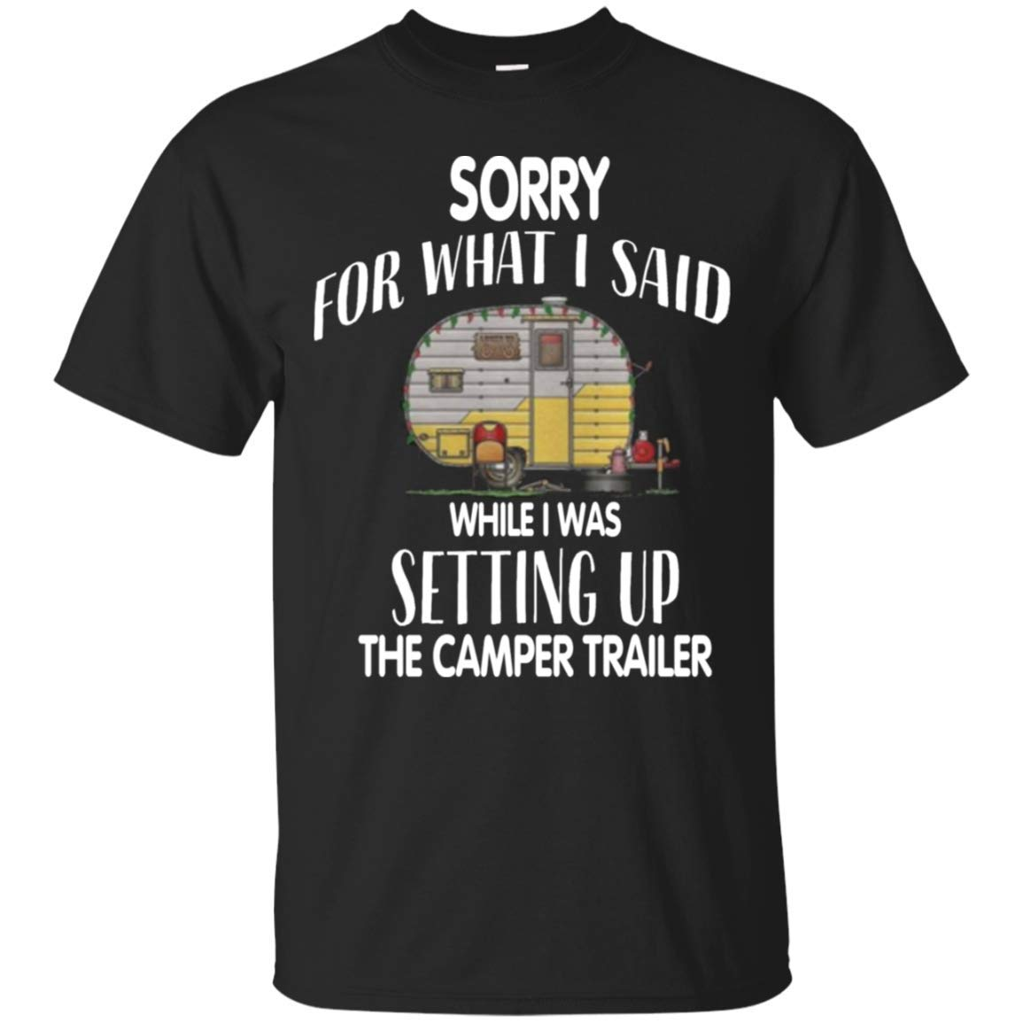 Sorry For What I Said When I Was Setting Up The Camper Trailer Camping Tshirt Camping Shirt