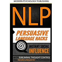 NLP: Persuasive Language Hacks: Instant Social Influence With Subliminal Thought Control and Neuro Linguistic Programming (NLP, Mind Control, Social Influence, ... Thought Control, Hypnosis, Communication)