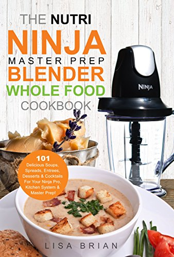 (The Nutri Ninja Master Prep Blender Whole Food Cookbook: 101 Delicious Soups, Spreads, Entrees, Desserts & Cocktails For Your Ninja Pro, Kitchen System ... and Ninja Kitchen System Cookbooks Book 2))