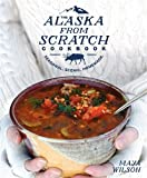 The Alaska from Scratch Cookbook: Seasonal. Scenic. Homemade.