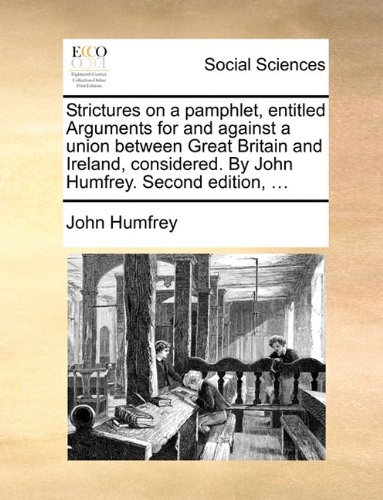 Download Strictures on a pamphlet, entitled Arguments for and against a union between Great Britain and Ireland, considered. By John Humfrey. Second edition. pdf