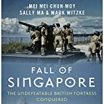 Fall of Singapore: The Undefeatable British Fortress Conquered | Mei Mei Chun-Moy,Sally Ma,Mark Witzke