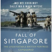 Fall of Singapore: The Undefeatable British Fortress Conquered Audiobook by Mark Witzke, Sally Ma, Mei Mei Chun-Moy Narrated by Alexander Doddy