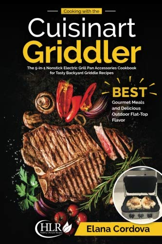 Cooking with the Cuisinart Griddler: The 5-in-1 Nonstick Electric Grill Pan Accessories Cookbook for Tasty Backyard Griddle Recipes: Best Gourmet ... Flat-Top Flavor (Griddle Cooking) (Volume 1) by Elana Cordova