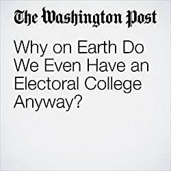 Why on Earth Do We Even Have an Electoral College Anyway?