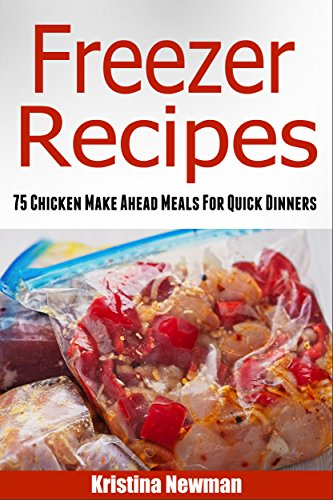 Freezer Recipes: 75 Chicken Make Ahead Meals For Quick & Easy Dinners (Freezer Meals, Freezer Recipes, Freezer Cooking, Dump Dinners, Make Ahead, Slow Cooker, Quick and Easy Cookbook) by Kristina Newman