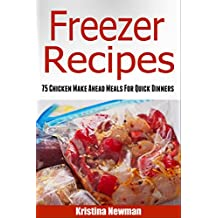 Freezer Recipes: 75 Chicken Make Ahead Meals For Quick & Easy Dinners (Freezer Meals, Freezer Recipes, Freezer Cooking, Dump Dinners, Make Ahead, Slow Cooker, Quick and Easy Cookbook)