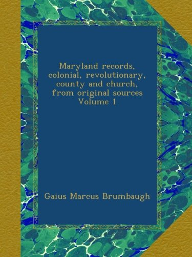 Maryland records, colonial, revolutionary, county and church, from original sources Volume 1 PDF