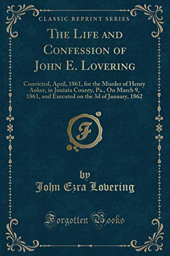 The Life and Confession of John E. Lovering: Convicted, April, 1861, for the Murder of Henry Auker, in Juniata County, Pa., on March 9, 1861, and Executed on the 3D of January, 1862 (Classic Reprint)