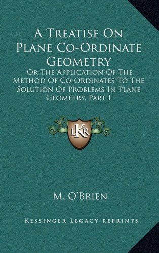 A Treatise On Plane Co-Ordinate Geometry: Or The Application Of The Method Of Co-Ordinates To The Solution Of Problems In Plane Geometry, Part I PDF