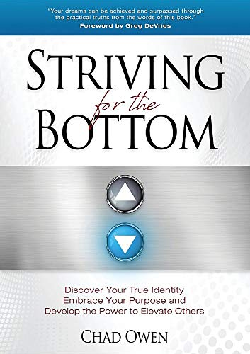 Striving for the Bottom: Discover Your True Identity Embrace Your Purpose and Develop the Power to Elevate Others