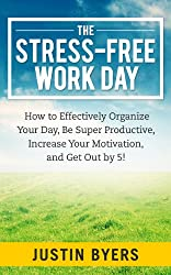 The Stress-Free Work Day - How to Effectively Organize Your Day, Be Super Productive, Increase Your Motivation, and Get Out by 5!