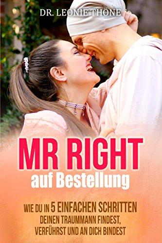 Mr Right auf Bestellung: Wie du in 5 einfachen Schritten deinen Traummann findest,verführst und an dich bindest