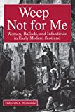 img - for Weep Not for Me: Women, Ballads, and Infanticide in Early Modern Scotland book / textbook / text book