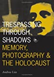 Trespassing Through Shadows : Memory, Photography and the Holocaust, Liss, Andrea, 0816630593