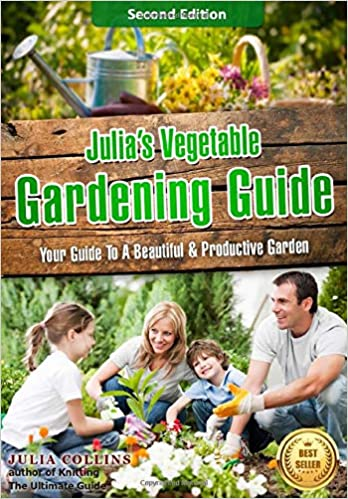 Julia S Vegetable Gardening Guide 2nd Edition Your Guide To A