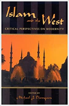 Islam and the West: Critical Perspectives on Modernity (Logos: Perspectives on Modern Society and Culture)