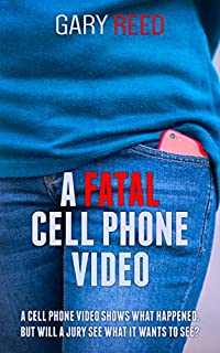 A Fatal Cell Phone Video: The Video Shows What Happened, But Will A Jury See What It Wants To See? by Gary Reed ebook deal