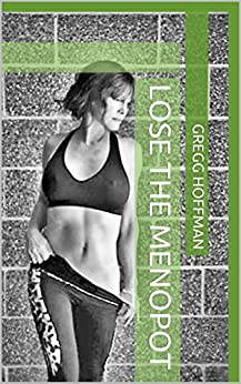Lose the Menopot: An effective, time efficient diet and exercise program to regain your hour glass shape and youthful vigor by [Hoffman, Gregg]