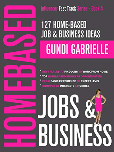127 Home-Based Job & Business Ideas: Best Places to Find Jobs to Work from Home & Top Home-Based Business Opportunities,  Where to Find Jobs Grouped by ... (Influencer Fast Track® Series Book 4) (Best Business Ideas 2019)