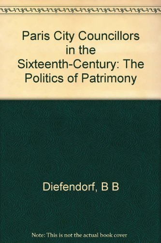 Paris City Councillors in the Sixteenth Century: The Politics of Patrimony by Barbara B. Diefendorf (1983-03-21)