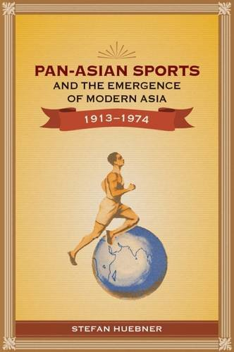 Pan-Asian Sports and the Emergence of Modern Asia, 1913-1974 PDF